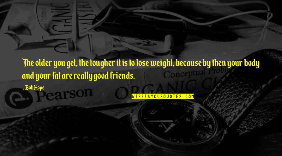 Good Friends Are Quotes By Bob Hope: The older you get, the tougher it is