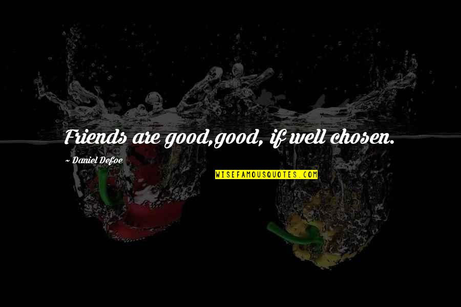 Good Friends Are Quotes By Daniel Defoe: Friends are good,good, if well chosen.