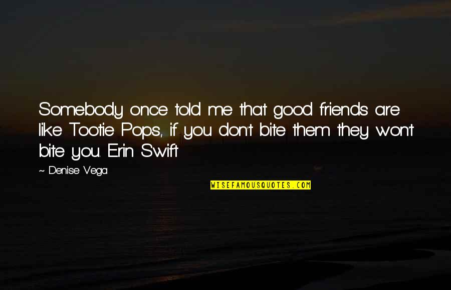 Good Friends Are Quotes By Denise Vega: Somebody once told me that good friends are