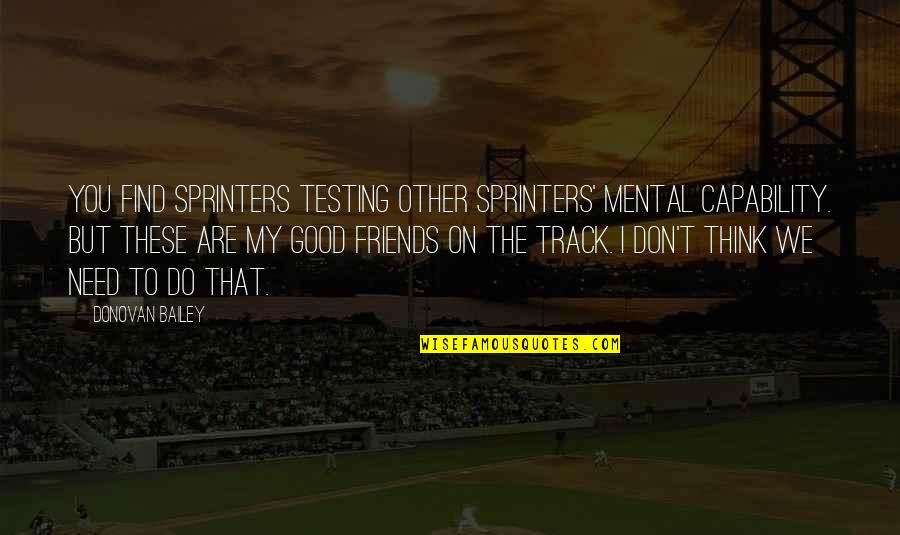 Good Friends Are Quotes By Donovan Bailey: You find sprinters testing other sprinters' mental capability.