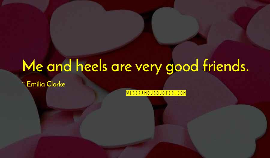 Good Friends Are Quotes By Emilia Clarke: Me and heels are very good friends.