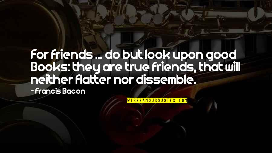Good Friends Are Quotes By Francis Bacon: For friends ... do but look upon good