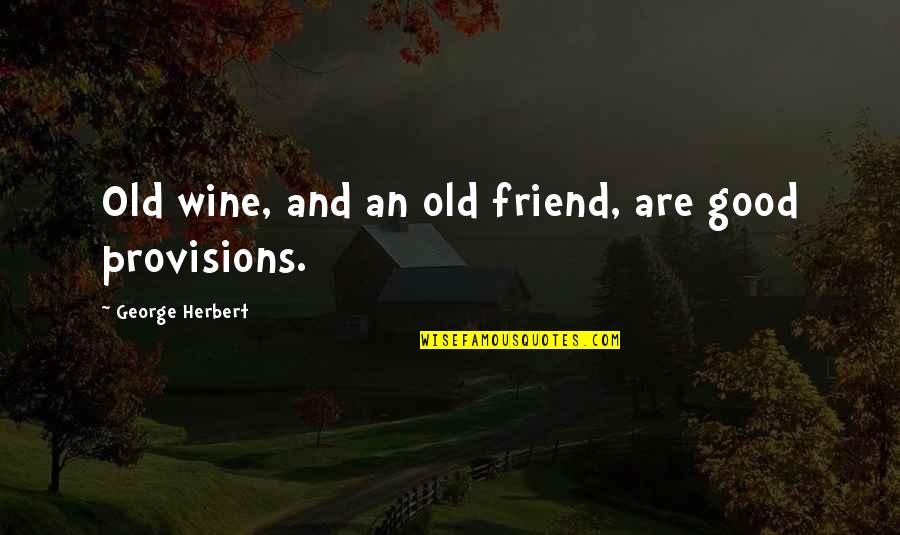 Good Friends Are Quotes By George Herbert: Old wine, and an old friend, are good