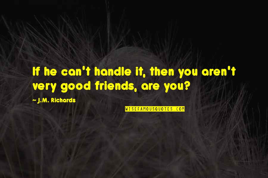 Good Friends Are Quotes By J.M. Richards: If he can't handle it, then you aren't