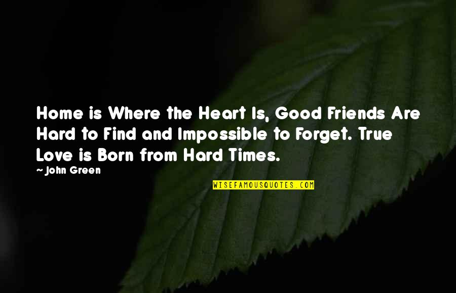 Good Friends Are Quotes By John Green: Home is Where the Heart Is, Good Friends