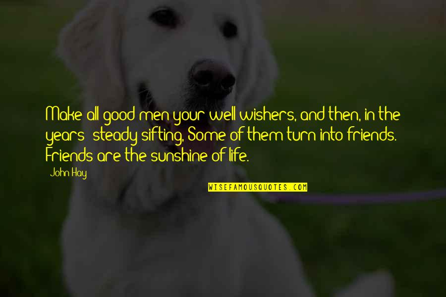 Good Friends Are Quotes By John Hay: Make all good men your well-wishers, and then,