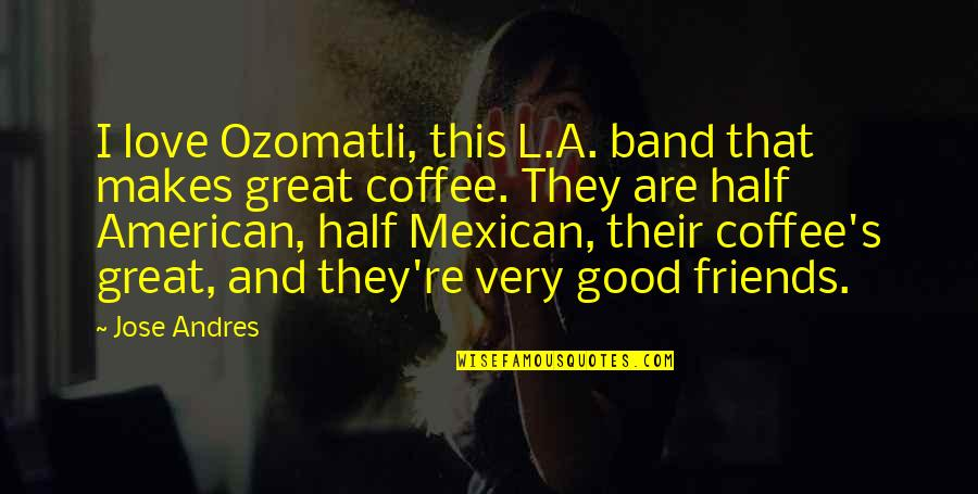 Good Friends Are Quotes By Jose Andres: I love Ozomatli, this L.A. band that makes