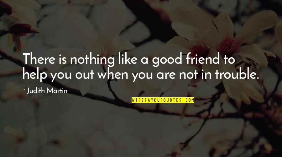 Good Friends Are Quotes By Judith Martin: There is nothing like a good friend to