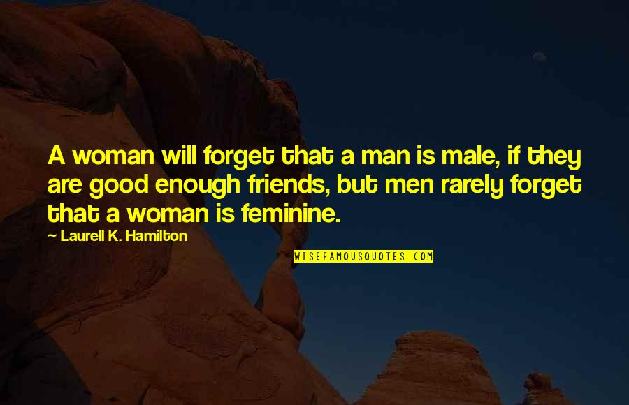Good Friends Are Quotes By Laurell K. Hamilton: A woman will forget that a man is