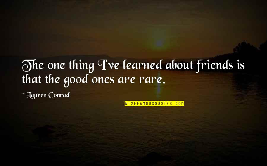 Good Friends Are Quotes By Lauren Conrad: The one thing I've learned about friends is