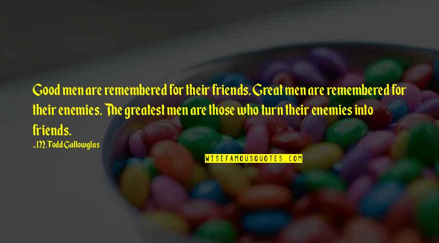 Good Friends Are Quotes By M. Todd Gallowglas: Good men are remembered for their friends. Great