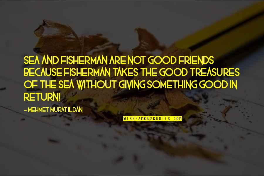 Good Friends Are Quotes By Mehmet Murat Ildan: Sea and fisherman are not good friends because