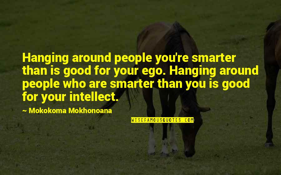 Good Friends Are Quotes By Mokokoma Mokhonoana: Hanging around people you're smarter than is good
