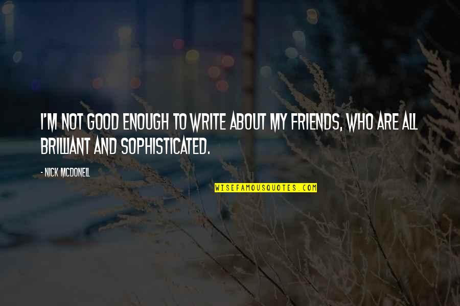Good Friends Are Quotes By Nick McDonell: I'm not good enough to write about my