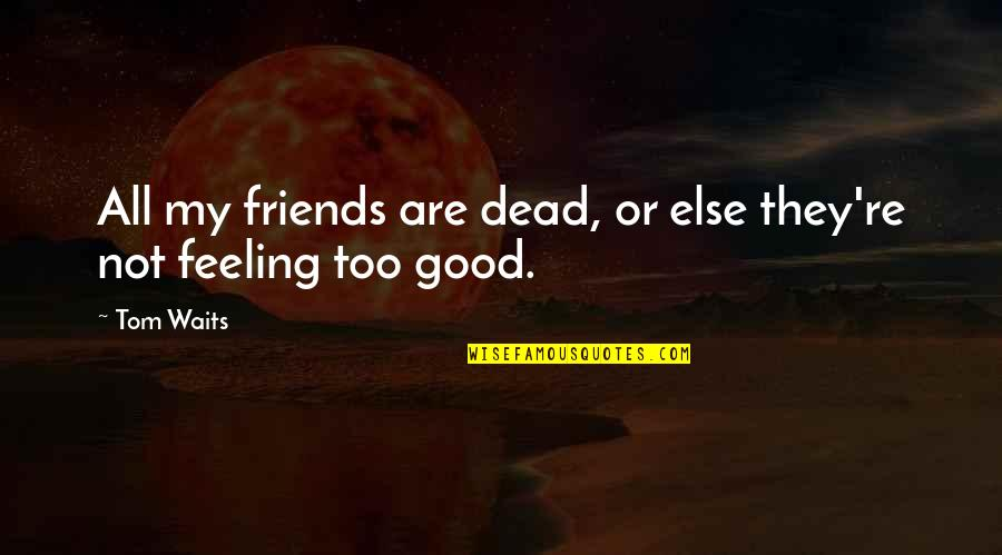 Good Friends Are Quotes By Tom Waits: All my friends are dead, or else they're