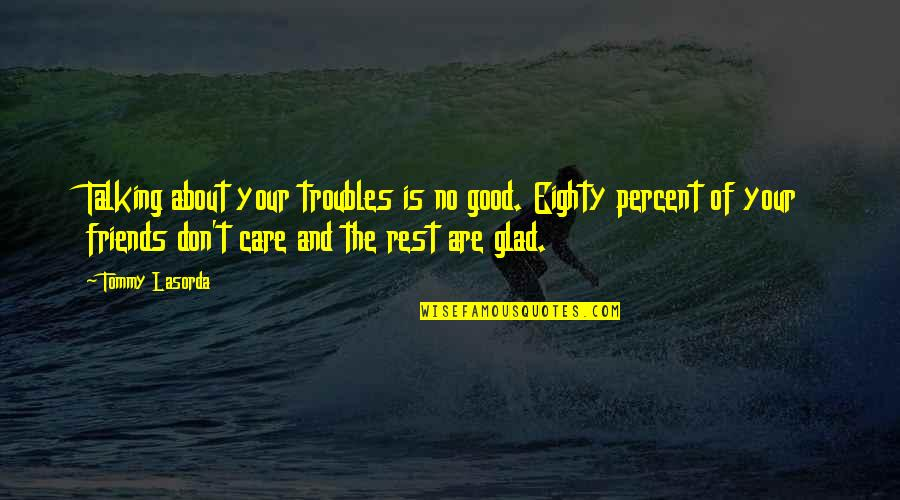 Good Friends Are Quotes By Tommy Lasorda: Talking about your troubles is no good. Eighty