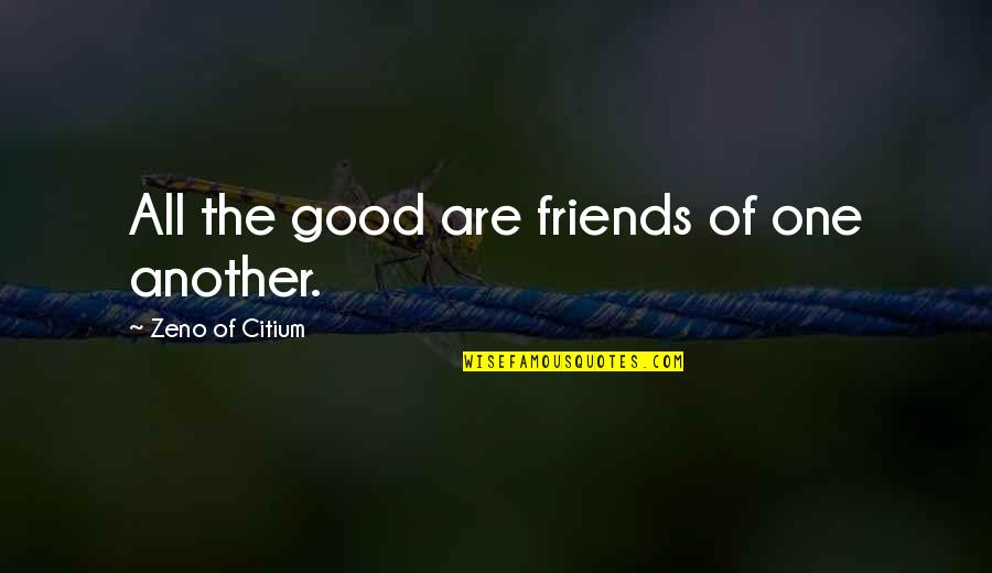 Good Friends Are Quotes By Zeno Of Citium: All the good are friends of one another.