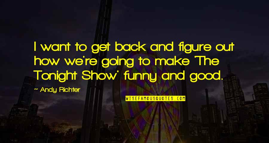 Good Funny Quotes By Andy Richter: I want to get back and figure out