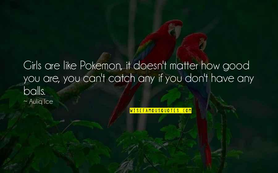 Good Funny Quotes By Auliq Ice: Girls are like Pokemon, it doesn't matter how