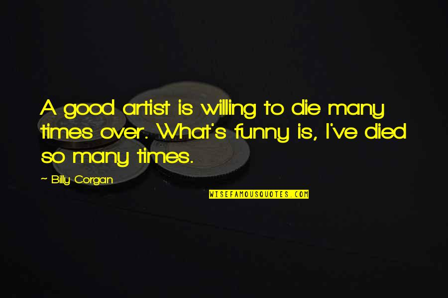 Good Funny Quotes By Billy Corgan: A good artist is willing to die many