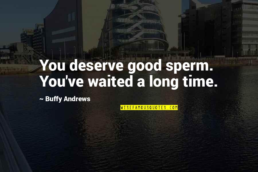 Good Funny Quotes By Buffy Andrews: You deserve good sperm. You've waited a long
