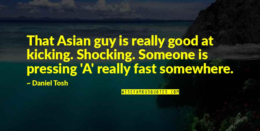 Good Funny Quotes By Daniel Tosh: That Asian guy is really good at kicking.