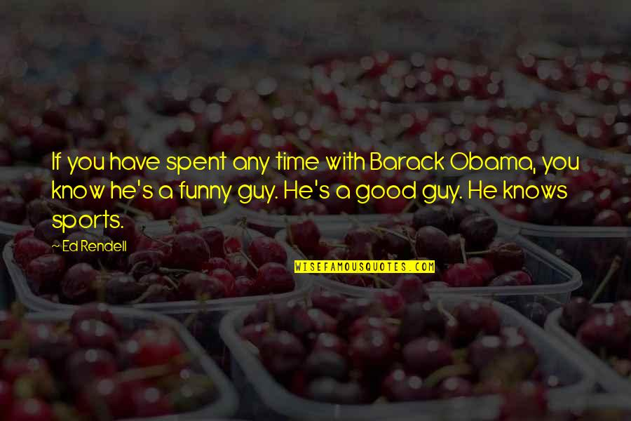 Good Funny Quotes By Ed Rendell: If you have spent any time with Barack