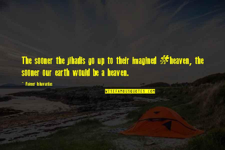 Good Funny Quotes By Fakeer Ishavardas: The sooner the jihadis go up to their
