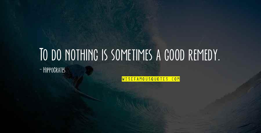 Good Funny Quotes By Hippocrates: To do nothing is sometimes a good remedy.