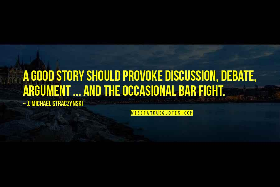 Good Funny Quotes By J. Michael Straczynski: A good story should provoke discussion, debate, argument