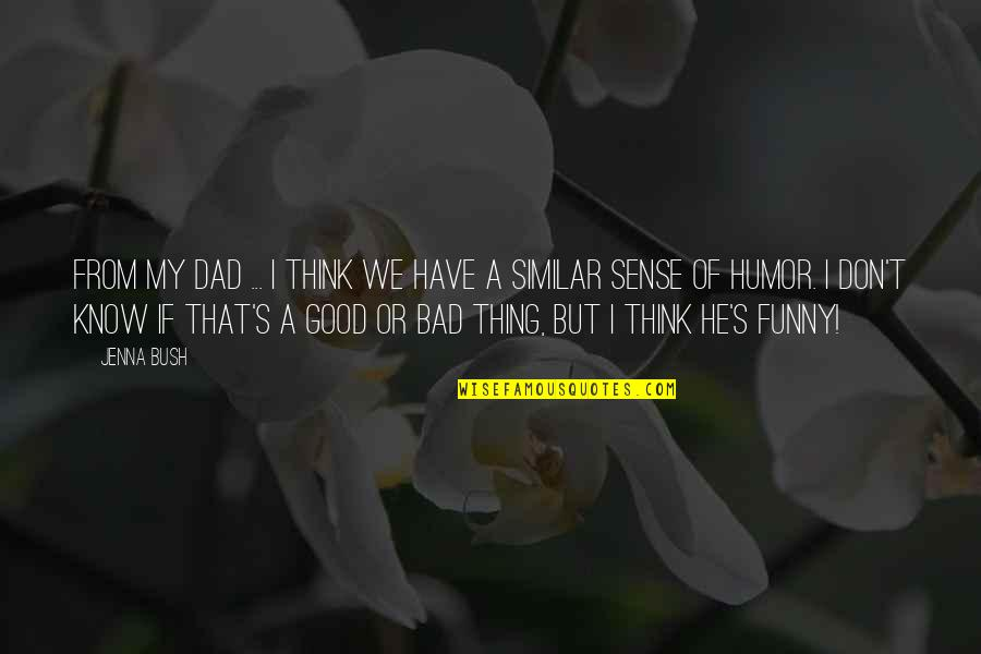 Good Funny Quotes By Jenna Bush: From my dad ... I think we have