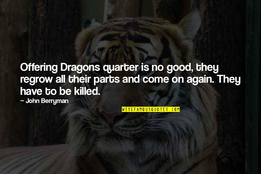 Good Funny Quotes By John Berryman: Offering Dragons quarter is no good, they regrow