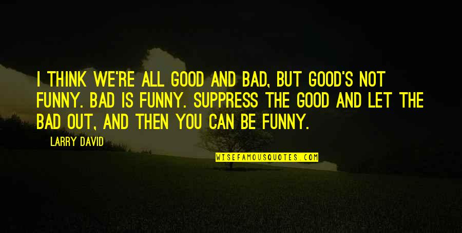 Good Funny Quotes By Larry David: I think we're all good and bad, but
