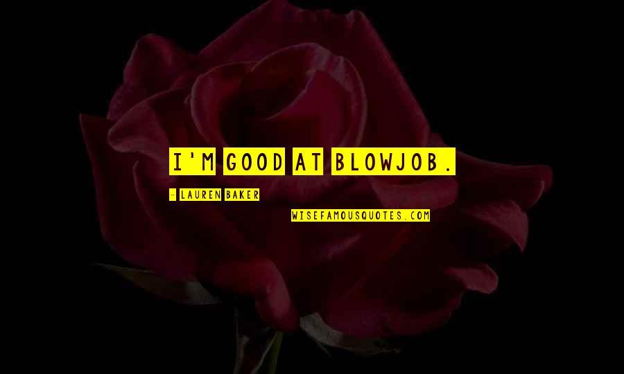 Good Funny Quotes By Lauren Baker: I'm good at blowjob.