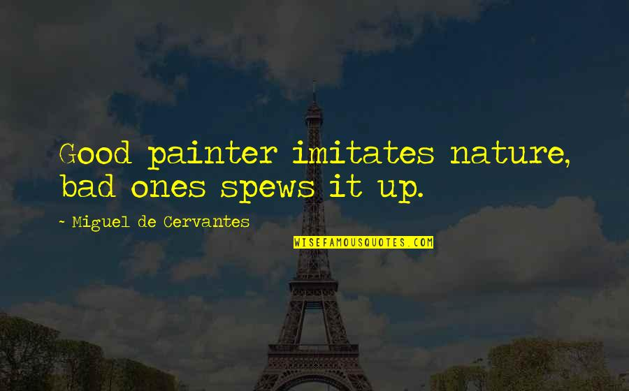 Good Funny Quotes By Miguel De Cervantes: Good painter imitates nature, bad ones spews it