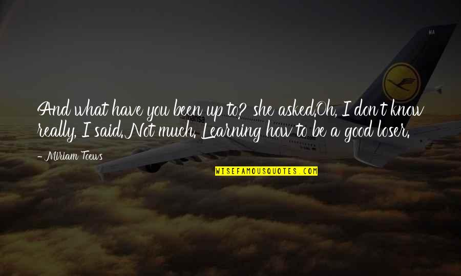 Good Funny Quotes By Miriam Toews: And what have you been up to? she