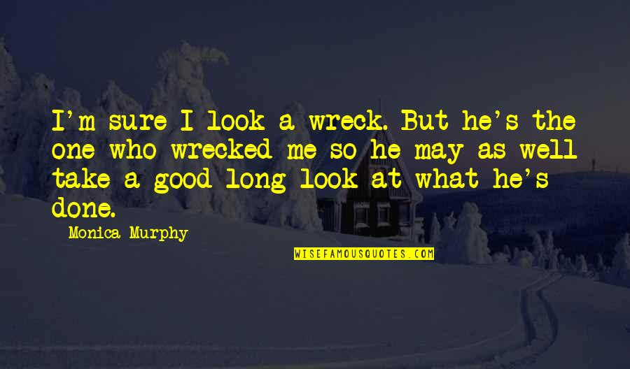 Good Funny Quotes By Monica Murphy: I'm sure I look a wreck. But he's