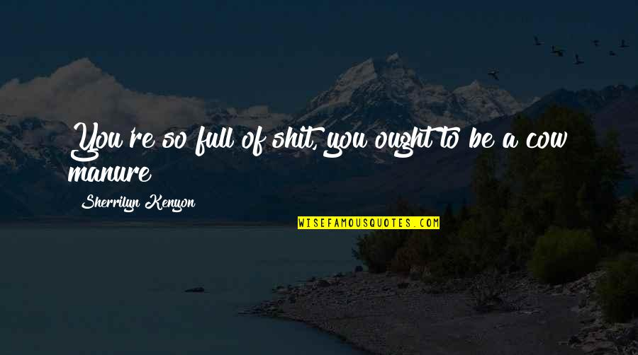 Good Funny Quotes By Sherrilyn Kenyon: You're so full of shit, you ought to