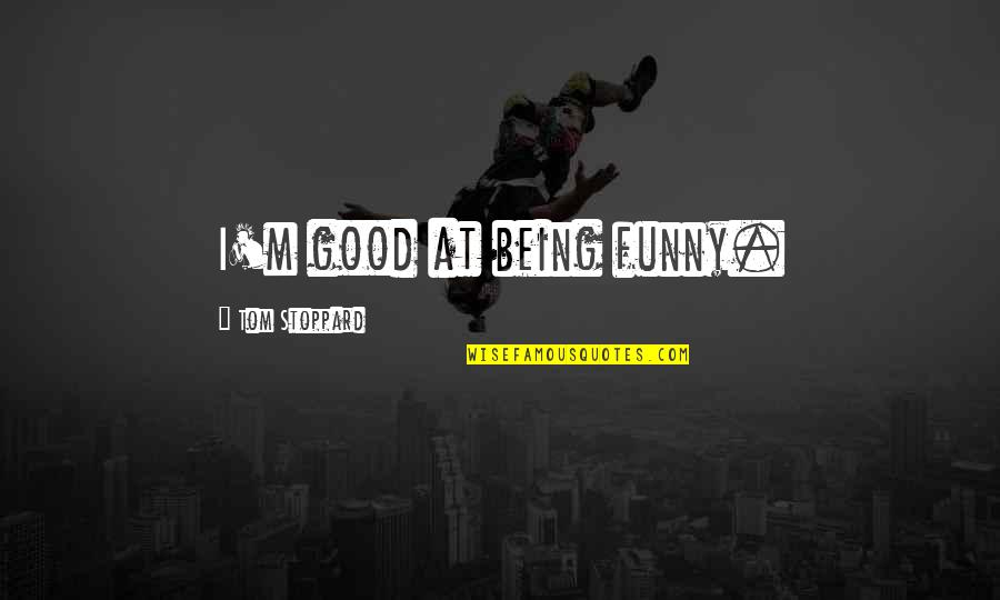 Good Funny Quotes By Tom Stoppard: I'm good at being funny.