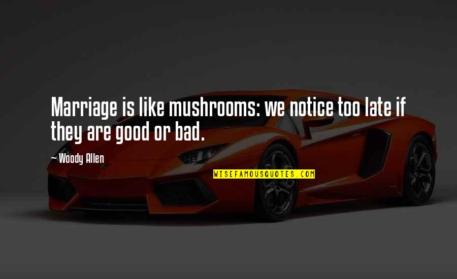 Good Funny Quotes By Woody Allen: Marriage is like mushrooms: we notice too late
