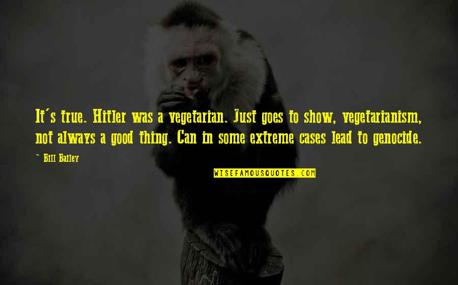 Good Funny True Quotes By Bill Bailey: It's true. Hitler was a vegetarian. Just goes