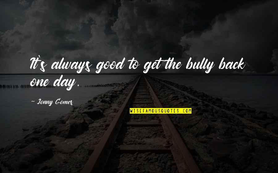 Good Get Back At Your Ex Quotes By Jonny Gomes: It's always good to get the bully back