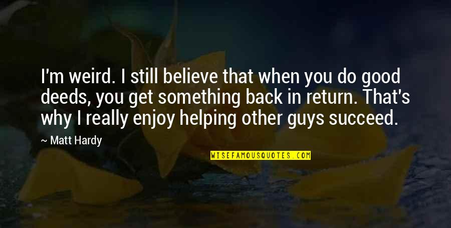 Good Get Back At Your Ex Quotes By Matt Hardy: I'm weird. I still believe that when you