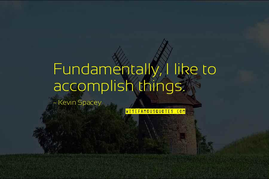 Good Harvey Penick Quotes By Kevin Spacey: Fundamentally, I like to accomplish things.