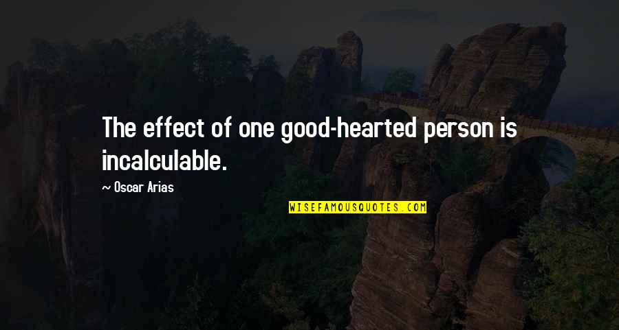 Good Hearted Quotes By Oscar Arias: The effect of one good-hearted person is incalculable.