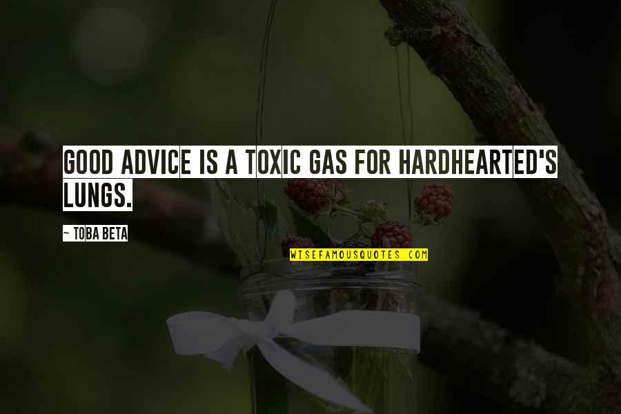 Good Hearted Quotes By Toba Beta: Good advice is a toxic gas for hardhearted's
