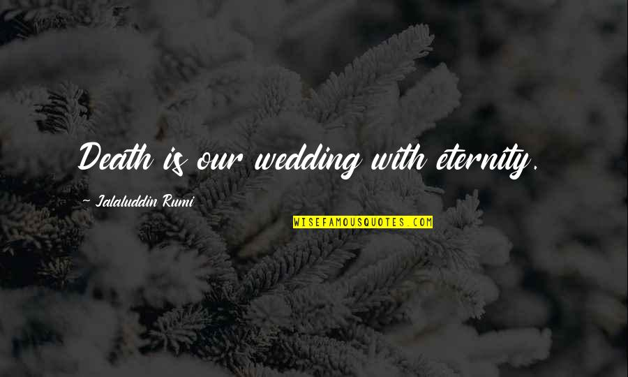 Good Human Body Quotes By Jalaluddin Rumi: Death is our wedding with eternity.