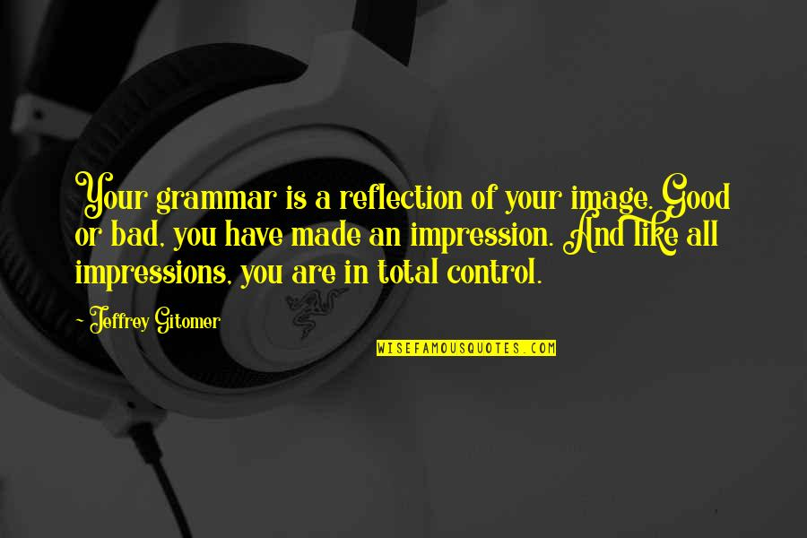 Good Impressions Quotes By Jeffrey Gitomer: Your grammar is a reflection of your image.