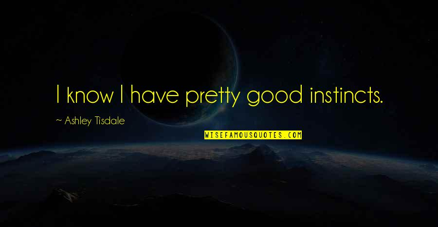 Good Instincts Quotes By Ashley Tisdale: I know I have pretty good instincts.