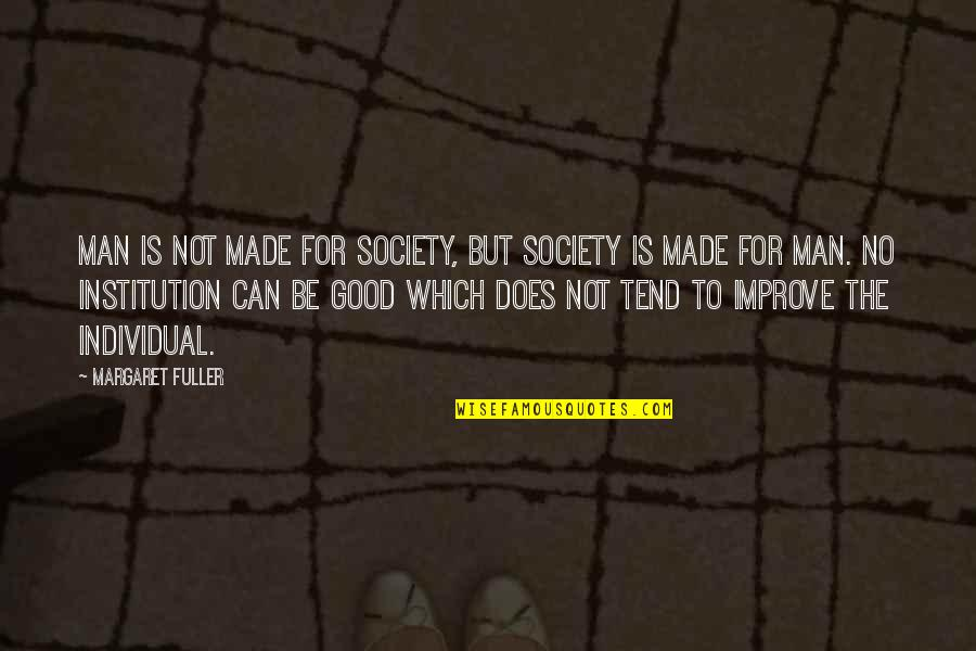 Good Institution Quotes By Margaret Fuller: Man is not made for society, but society